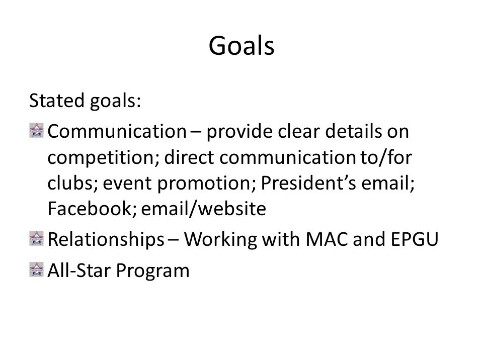 Goals Stated goals: Communication – provide clear details on competition; direct communication to/for clubs; event promotion; President's email; Facebook; email/website Relationships – Working with MAC and EPGU All-Star Program