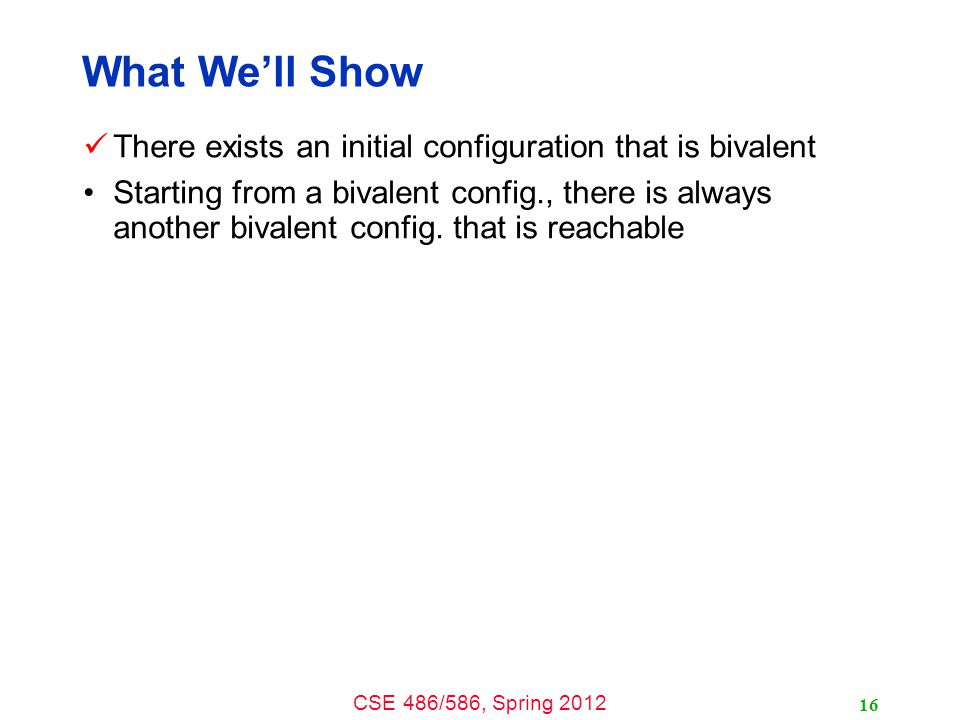 CSE 486/586, Spring 2012 What We'll Show There exists an initial configuration that is bivalent Starting from a bivalent config., there is always another bivalent config.