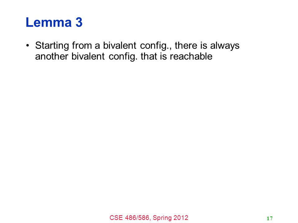 CSE 486/586, Spring 2012 Lemma 3 Starting from a bivalent config., there is always another bivalent config.