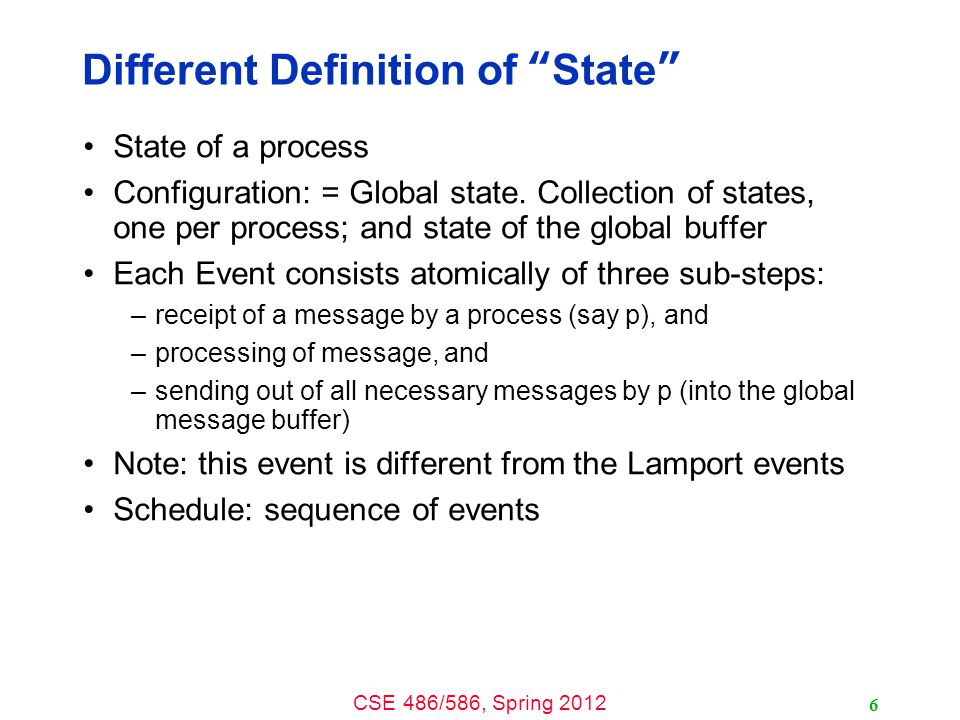 CSE 486/586, Spring 2012 Different Definition of State State of a process Configuration: = Global state.