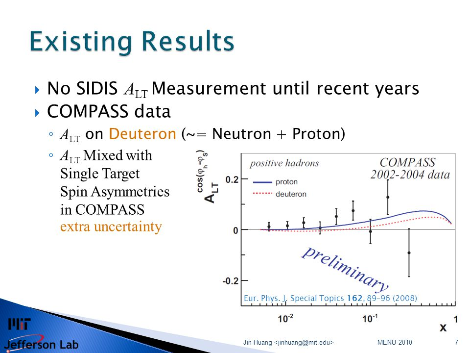  No SIDIS A LT Measurement until recent years  COMPASS data ◦ A LT on Deuteron (~= Neutron + Proton) ◦ A LT Mixed with Single Target Spin Asymmetries in COMPASS extra uncertainty MENU 2010 Jin Huang 7 Eur.