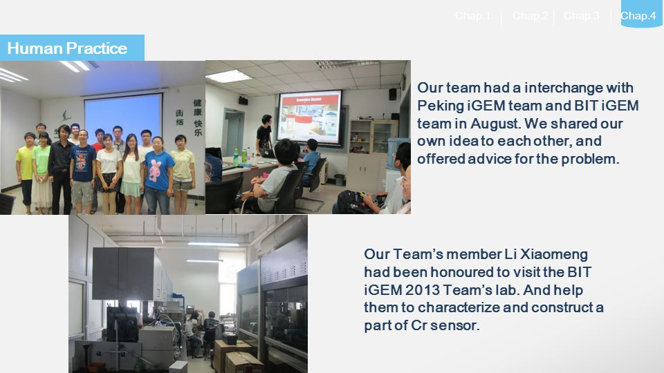 LOGO Experimental: Chap.1 Chap.2 Chap.3 Chap.4 Human Practice Our team had a interchange with Peking iGEM team and BIT iGEM team in August. We shared
