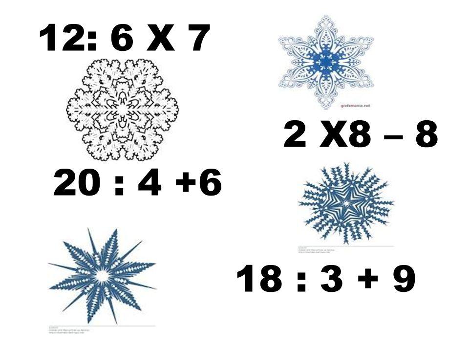 12: 6 Х 7 2 Х8 – 8 20 : 4 +6 18 : 3 + 9