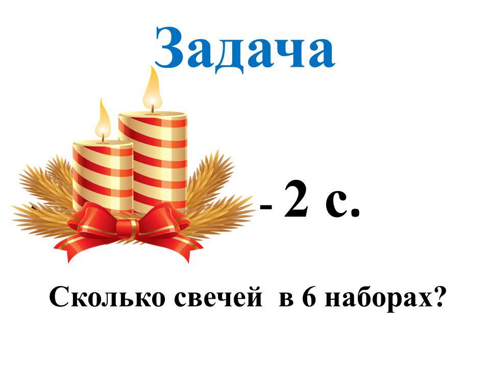 Задача - - 2 с. Сколько свечей в 6 наборах