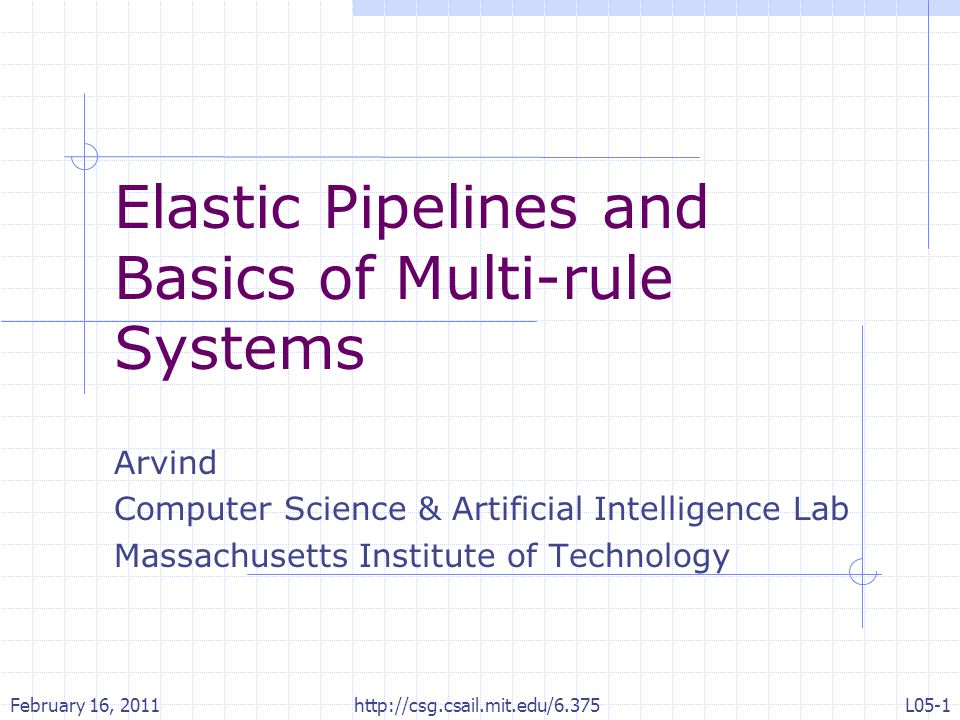 Elastic Pipelines and Basics of Multi-rule Systems Arvind Computer Science & Artificial Intelligence Lab Massachusetts Institute of Technology February 16, 2011L05-1 http://csg.csail.mit.edu/6.375