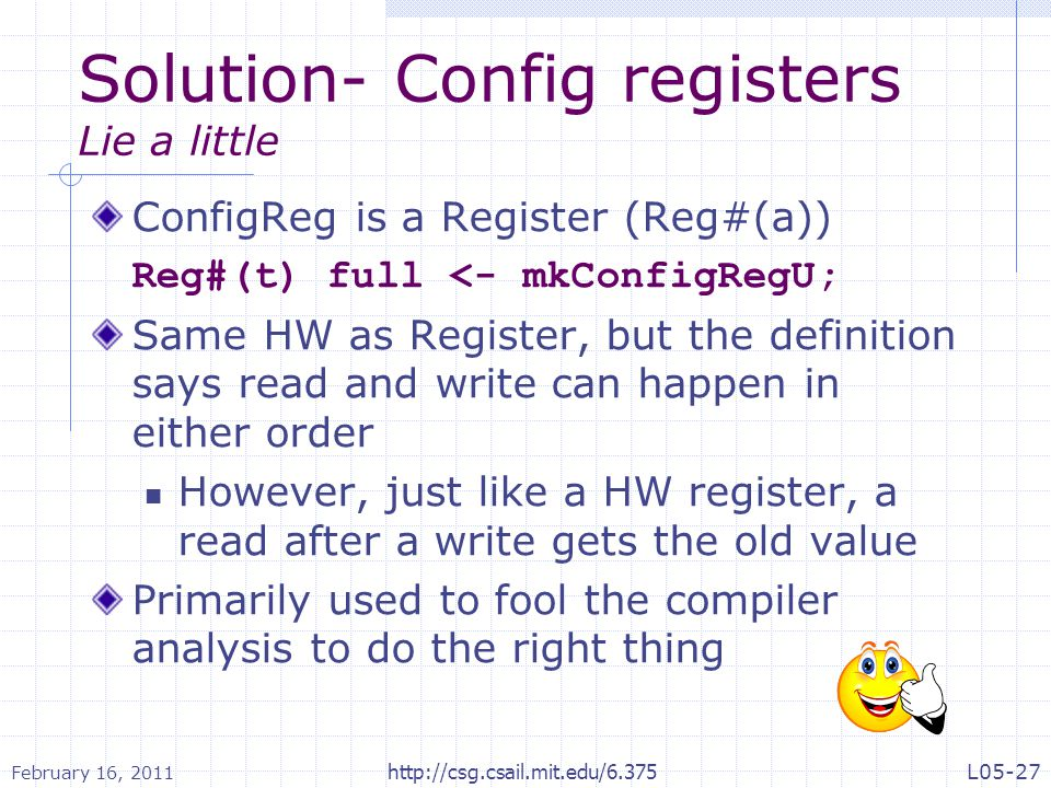 Solution- Config registers Lie a little ConfigReg is a Register (Reg#(a)) Reg#(t) full <- mkConfigRegU; Same HW as Register, but the definition says read and write can happen in either order However, just like a HW register, a read after a write gets the old value Primarily used to fool the compiler analysis to do the right thing February 16, 2011 L05-27http://csg.csail.mit.edu/6.375