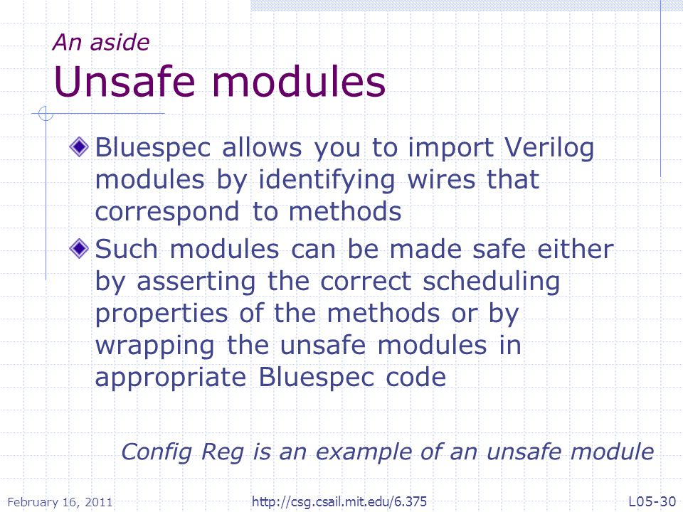 An aside Unsafe modules Bluespec allows you to import Verilog modules by identifying wires that correspond to methods Such modules can be made safe either by asserting the correct scheduling properties of the methods or by wrapping the unsafe modules in appropriate Bluespec code Config Reg is an example of an unsafe module February 16, 2011 L05-30http://csg.csail.mit.edu/6.375