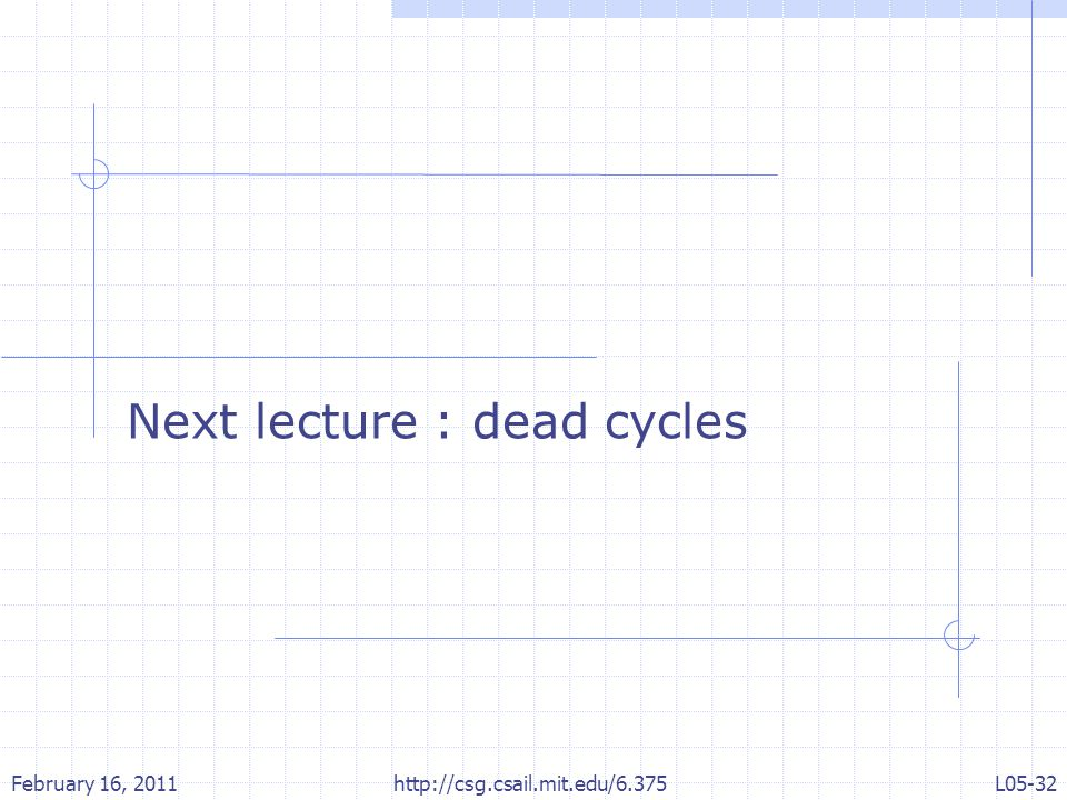 Next lecture : dead cycles February 16, 2011L05-32 http://csg.csail.mit.edu/6.375