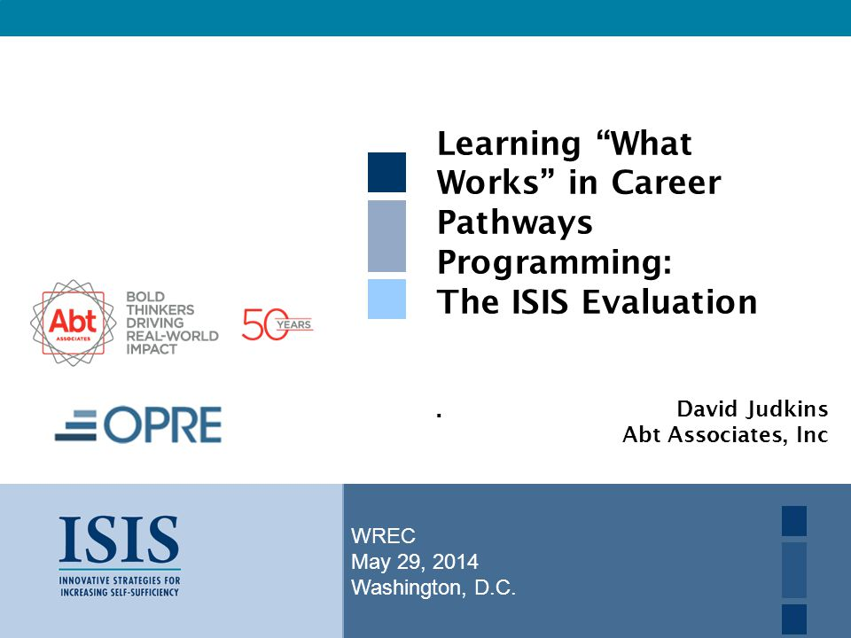"WREC May 29, 2014 Washington, D.C. Learning ""What Works"" in Career Pathways Programming: The ISIS Evaluation. David Judkins Abt Associates, Inc"