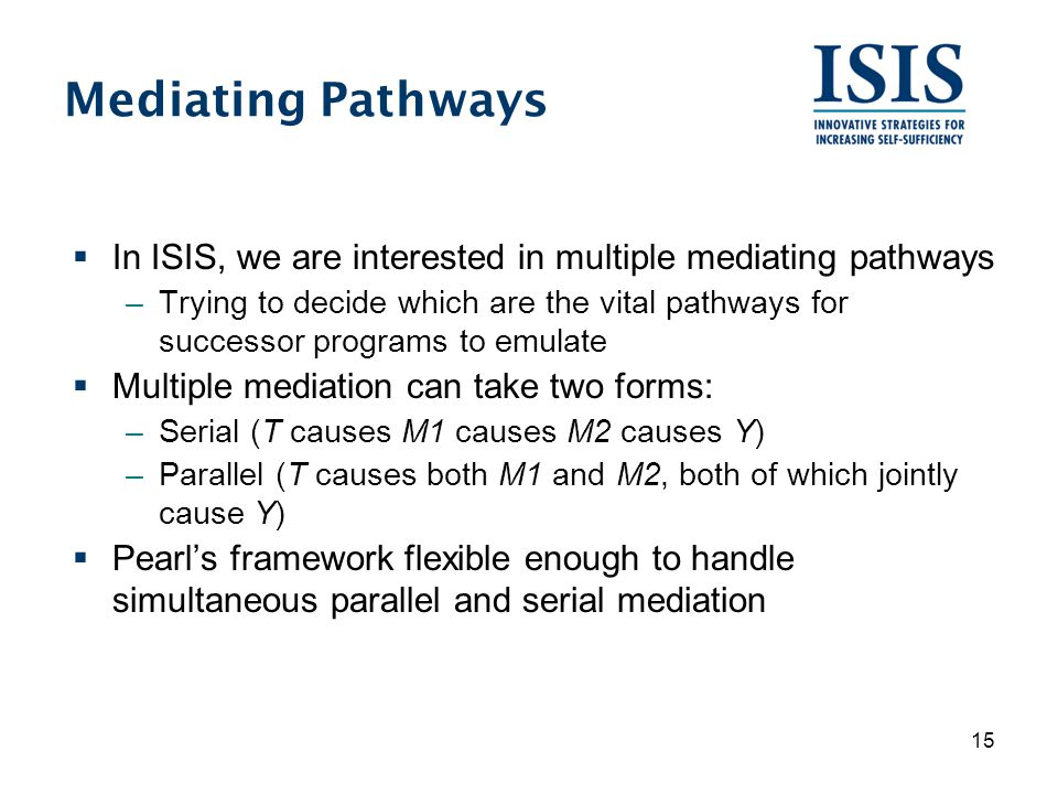 Mediating Pathways  In ISIS, we are interested in multiple mediating pathways –Trying to decide which are the vital pathways for successor programs to emulate  Multiple mediation can take two forms: –Serial (T causes M1 causes M2 causes Y) –Parallel (T causes both M1 and M2, both of which jointly cause Y)  Pearl's framework flexible enough to handle simultaneous parallel and serial mediation 15
