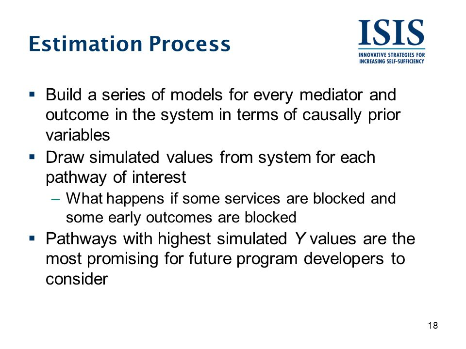 Estimation Process  Build a series of models for every mediator and outcome in the system in terms of causally prior variables  Draw simulated values from system for each pathway of interest –What happens if some services are blocked and some early outcomes are blocked  Pathways with highest simulated Y values are the most promising for future program developers to consider 18