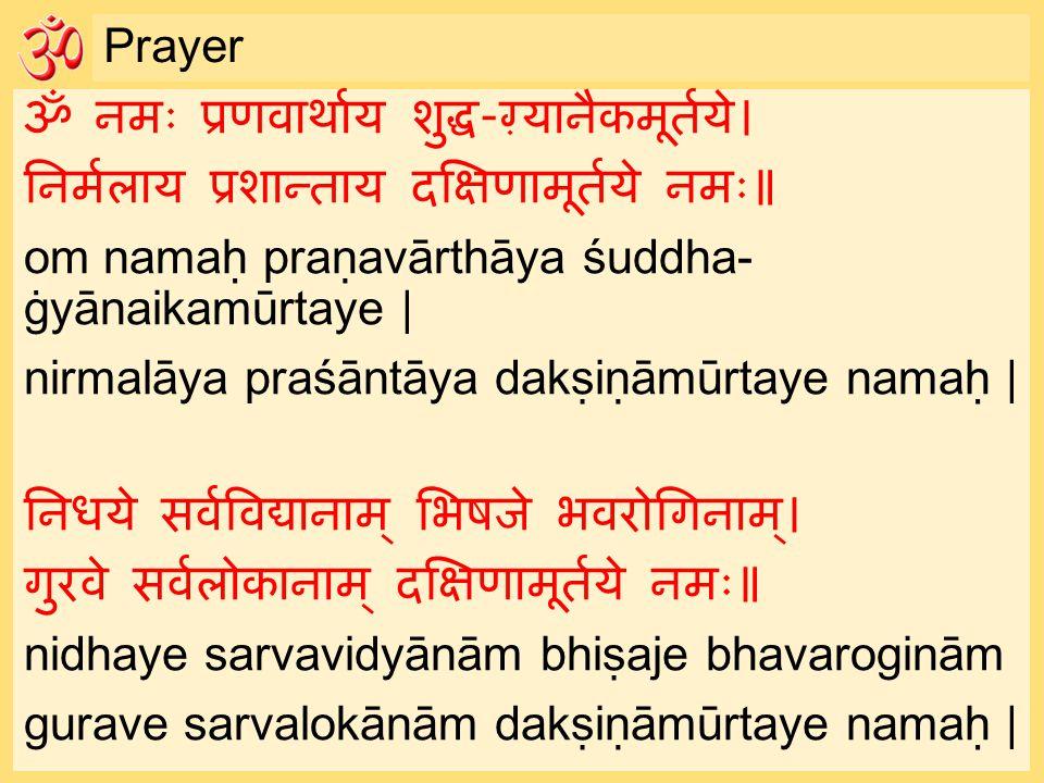 Prayer ॐ नमः प्रणवार्थाय शुद्ध-ग़्यानैकमूर्तये। निर्मलाय प्रशान्ताय दक्षिणामूर्तये नमः॥ om namaḥ praṇavārthāya śuddha- ġyānaikamūrtaye | nirmalāya praśāntāya dakṣiṇāmūrtaye namaḥ | निधये सर्वविद्यानाम् भिषजे भवरोगिनाम्। गुरवे सर्वलोकानाम् दक्षिणामूर्तये नमः॥ nidhaye sarvavidyānām bhiṣaje bhavaroginām gurave sarvalokānām dakṣiṇāmūrtaye namaḥ |