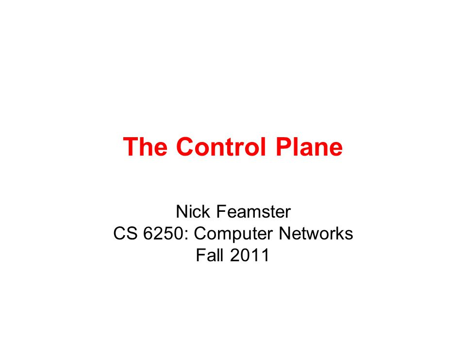The Control Plane Nick Feamster CS 6250: Computer Networks Fall 2011