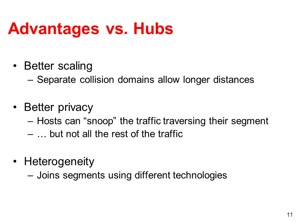 """11 Advantages vs. Hubs Better scaling –Separate collision domains allow longer distances Better privacy –Hosts can """"snoop"""" the traffic traversing thei"""