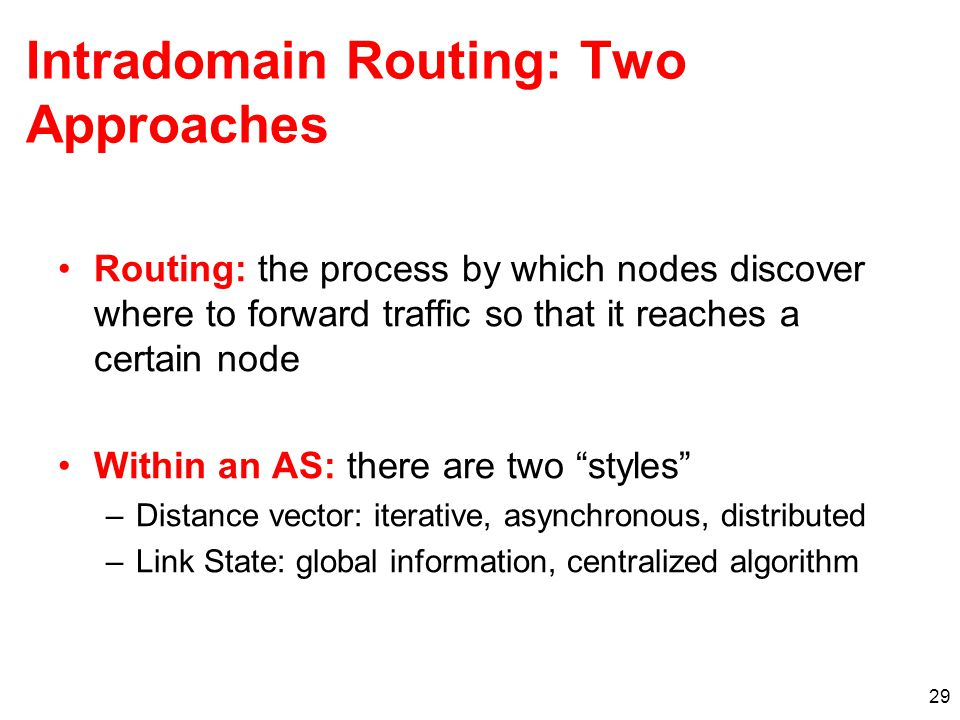 29 Intradomain Routing: Two Approaches Routing: the process by which nodes discover where to forward traffic so that it reaches a certain node Within