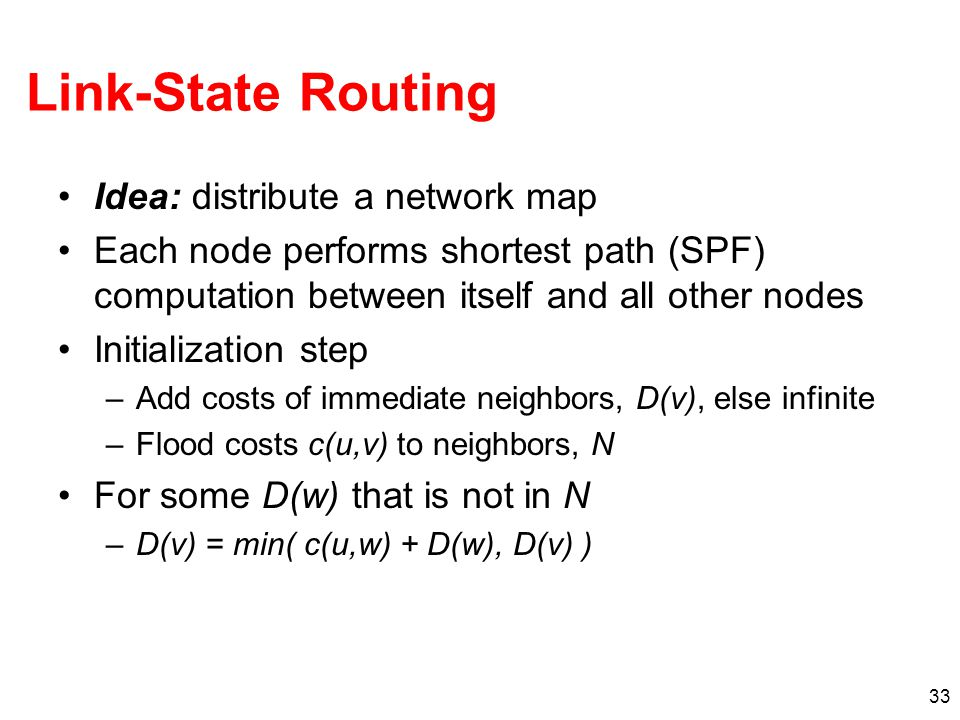 33 Link-State Routing Idea: distribute a network map Each node performs shortest path (SPF) computation between itself and all other nodes Initializat