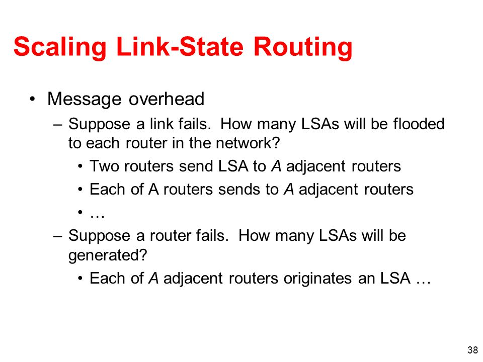 38 Scaling Link-State Routing Message overhead –Suppose a link fails. How many LSAs will be flooded to each router in the network? Two routers send LS