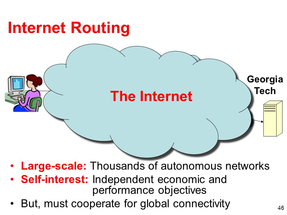 46 Internet Routing Large-scale: Thousands of autonomous networks Self-interest: Independent economic and performance objectives But, must cooperate f