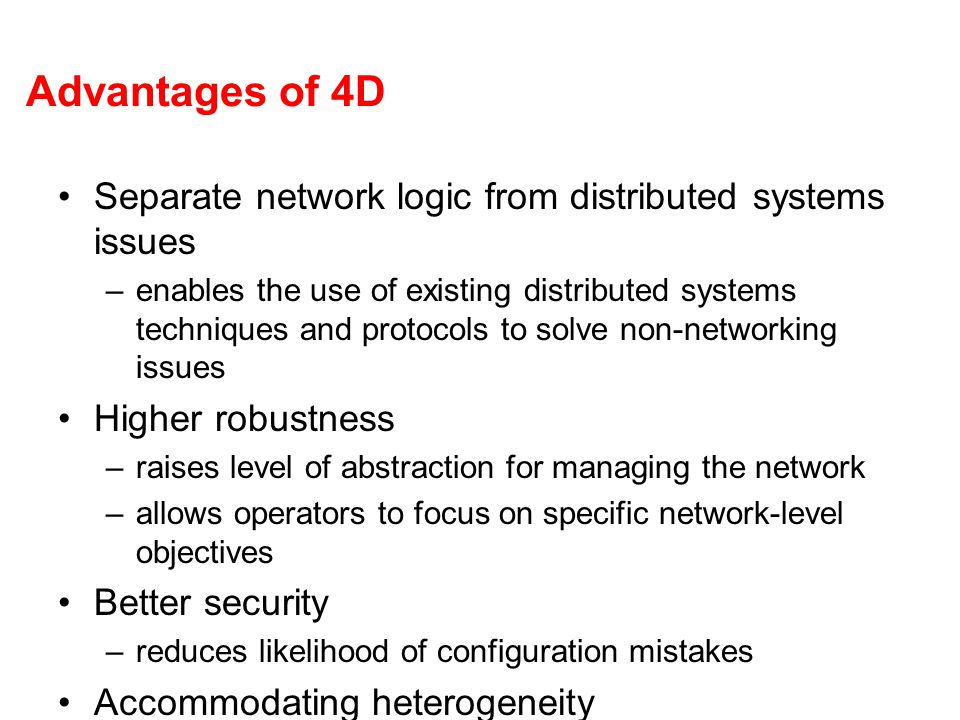Advantages of 4D Separate network logic from distributed systems issues –enables the use of existing distributed systems techniques and protocols to s