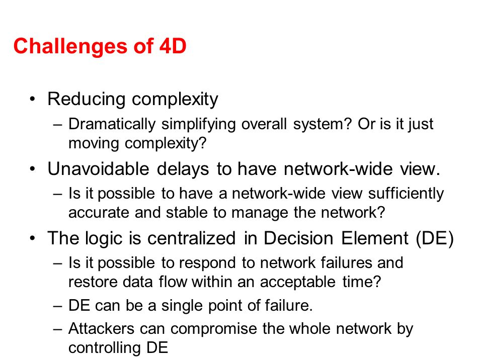Challenges of 4D Reducing complexity –Dramatically simplifying overall system? Or is it just moving complexity? Unavoidable delays to have network-wid