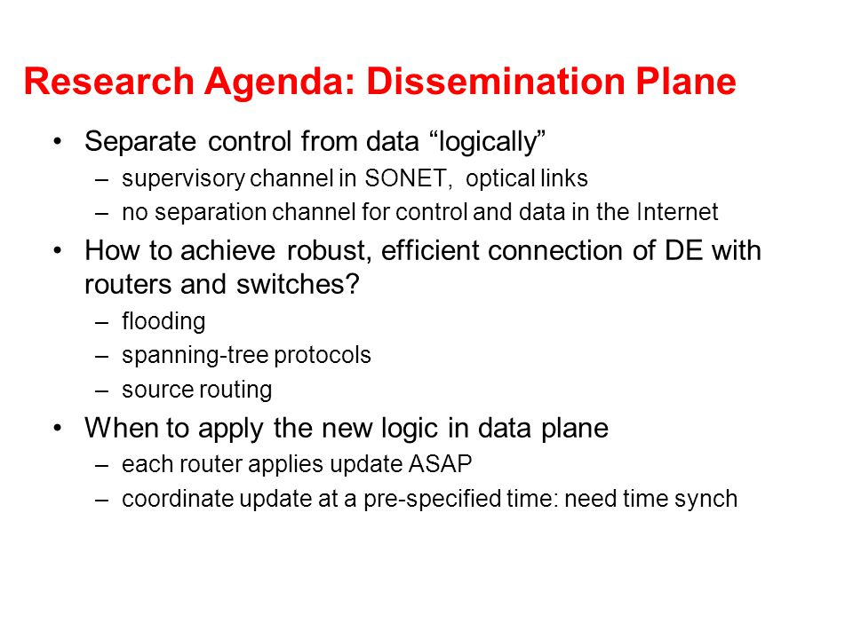 """Research Agenda: Dissemination Plane Separate control from data """"logically"""" –supervisory channel in SONET, optical links –no separation channel for co"""