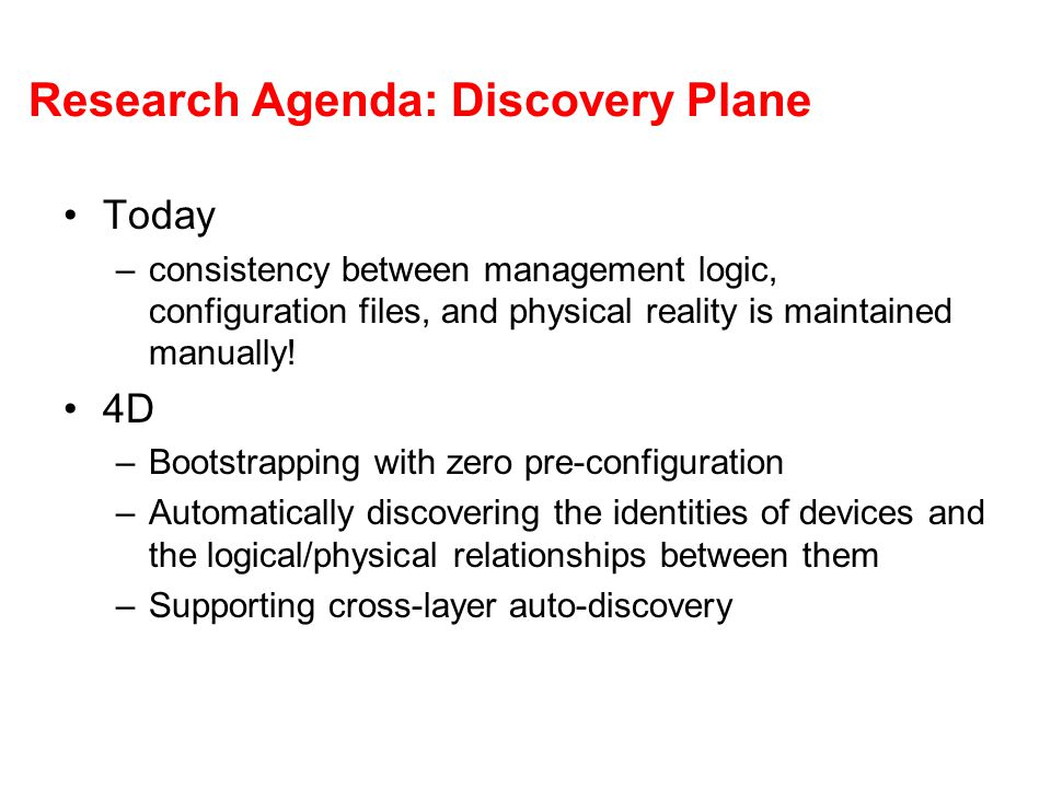 Research Agenda: Discovery Plane Today –consistency between management logic, configuration files, and physical reality is maintained manually! 4D –Bo