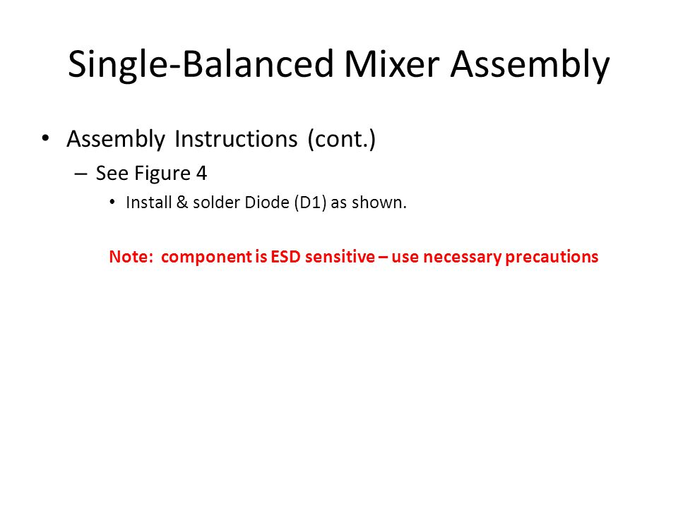 Single-Balanced Mixer Assembly Assembly Instructions (cont.) – See Figure 4 Install & solder Diode (D1) as shown.
