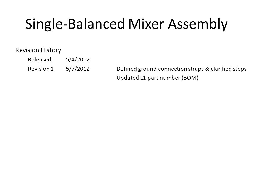 Single-Balanced Mixer Assembly Revision History Released5/4/2012 Revision 15/7/2012Defined ground connection straps & clarified steps Updated L1 part number (BOM)