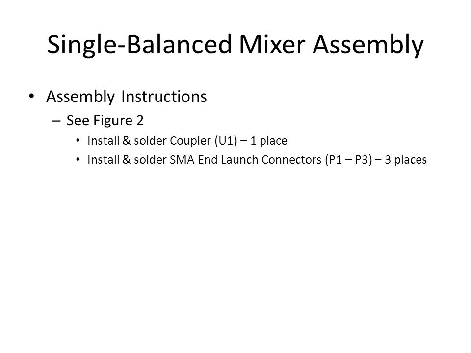 Single-Balanced Mixer Assembly Assembly Instructions – See Figure 2 Install & solder Coupler (U1) – 1 place Install & solder SMA End Launch Connectors (P1 – P3) – 3 places