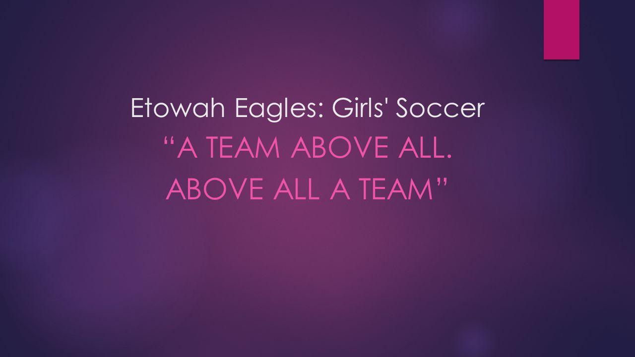 Etowah Eagles: Girls Soccer A TEAM ABOVE ALL. ABOVE ALL A TEAM