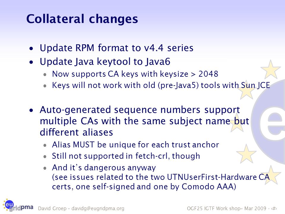 OGF25 IGTF Work shop– Mar 2009 - 18 David Groep – davidg@eugridpma.org Collateral changes  Update RPM format to v4.4 series  Update Java keytool to Java6  Now supports CA keys with keysize > 2048  Keys will not work with old (pre-Java5) tools with Sun JCE  Auto-generated sequence numbers support multiple CAs with the same subject name but different aliases  Alias MUST be unique for each trust anchor  Still not supported in fetch-crl, though  And it's dangerous anyway (see issues related to the two UTNUserFirst-Hardware CA certs, one self-signed and one by Comodo AAA)