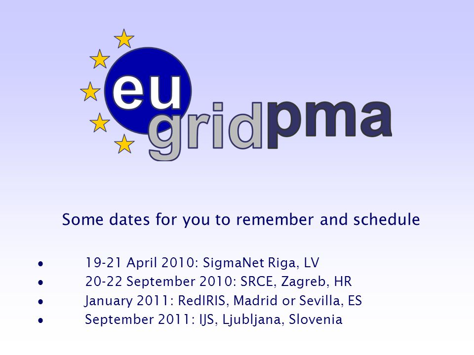 Some dates for you to remember and schedule  19-21 April 2010: SigmaNet Riga, LV  20-22 September 2010: SRCE, Zagreb, HR  January 2011: RedIRIS, Madrid or Sevilla, ES  September 2011: IJS, Ljubljana, Slovenia