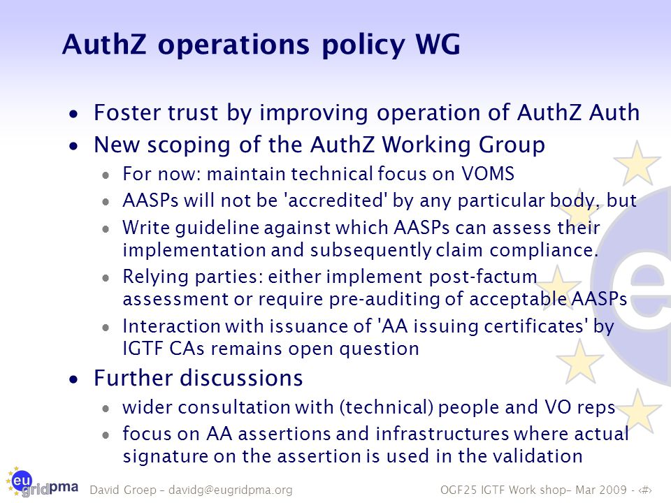 OGF25 IGTF Work shop– Mar 2009 - 6 David Groep – davidg@eugridpma.org AuthZ operations policy WG  Foster trust by improving operation of AuthZ Auth  New scoping of the AuthZ Working Group  For now: maintain technical focus on VOMS  AASPs will not be accredited by any particular body, but  Write guideline against which AASPs can assess their implementation and subsequently claim compliance.
