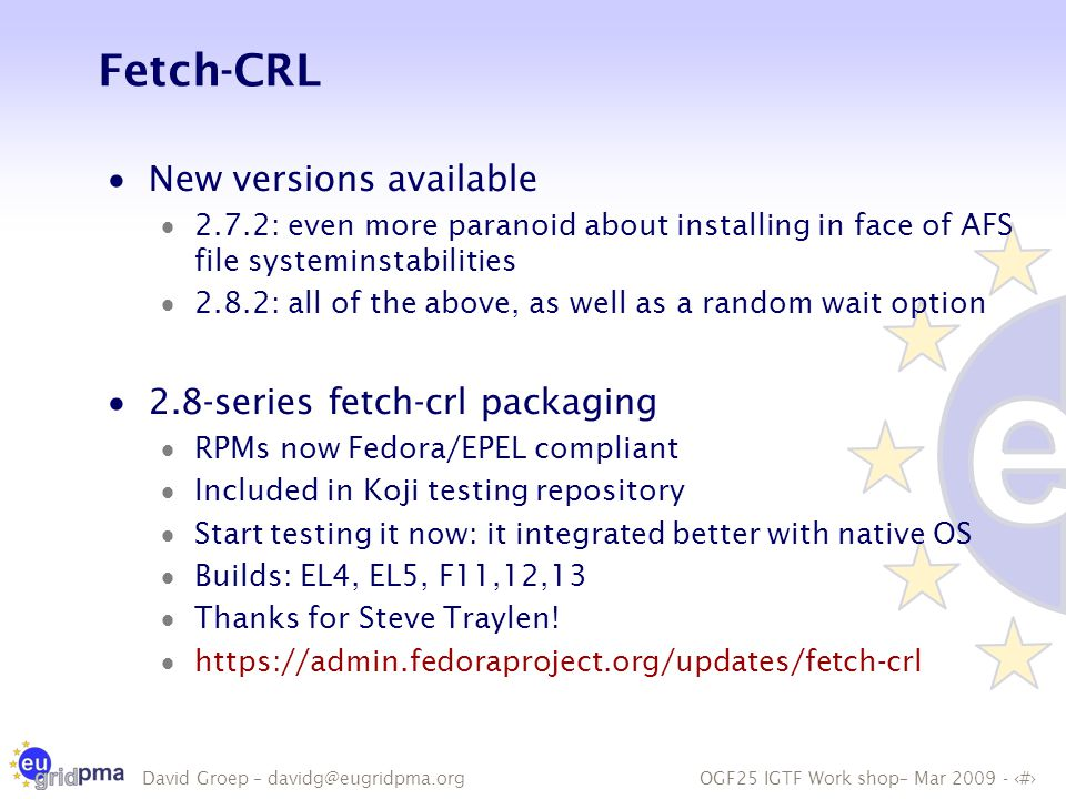 OGF25 IGTF Work shop– Mar 2009 - 8 David Groep – davidg@eugridpma.org Fetch-CRL  New versions available  2.7.2: even more paranoid about installing in face of AFS file systeminstabilities  2.8.2: all of the above, as well as a random wait option  2.8-series fetch-crl packaging  RPMs now Fedora/EPEL compliant  Included in Koji testing repository  Start testing it now: it integrated better with native OS  Builds: EL4, EL5, F11,12,13  Thanks for Steve Traylen.