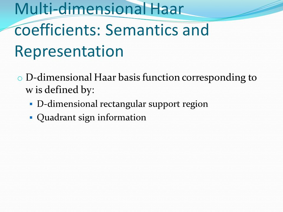 Multi-dimensional Haar coefficients: Semantics and Representation o D-dimensional Haar basis function corresponding to w is defined by:  D-dimensiona