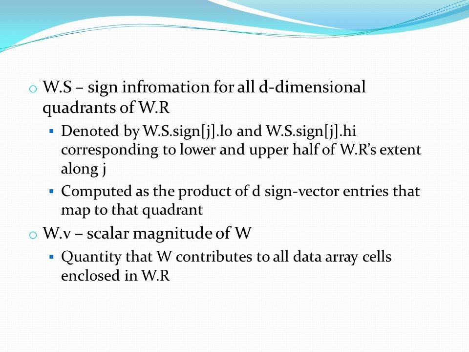 o W.S – sign infromation for all d-dimensional quadrants of W.R  Denoted by W.S.sign[j].lo and W.S.sign[j].hi corresponding to lower and upper half of W.R's extent along j  Computed as the product of d sign-vector entries that map to that quadrant o W.v – scalar magnitude of W  Quantity that W contributes to all data array cells enclosed in W.R