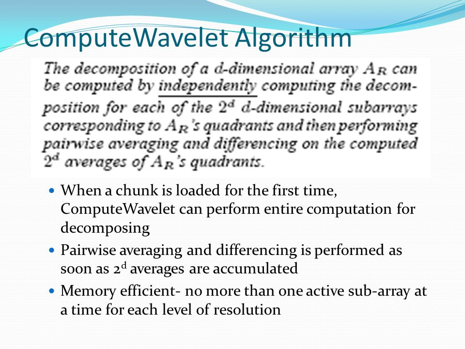 ComputeWavelet Algorithm When a chunk is loaded for the first time, ComputeWavelet can perform entire computation for decomposing Pairwise averaging and differencing is performed as soon as 2 d averages are accumulated Memory efficient- no more than one active sub-array at a time for each level of resolution