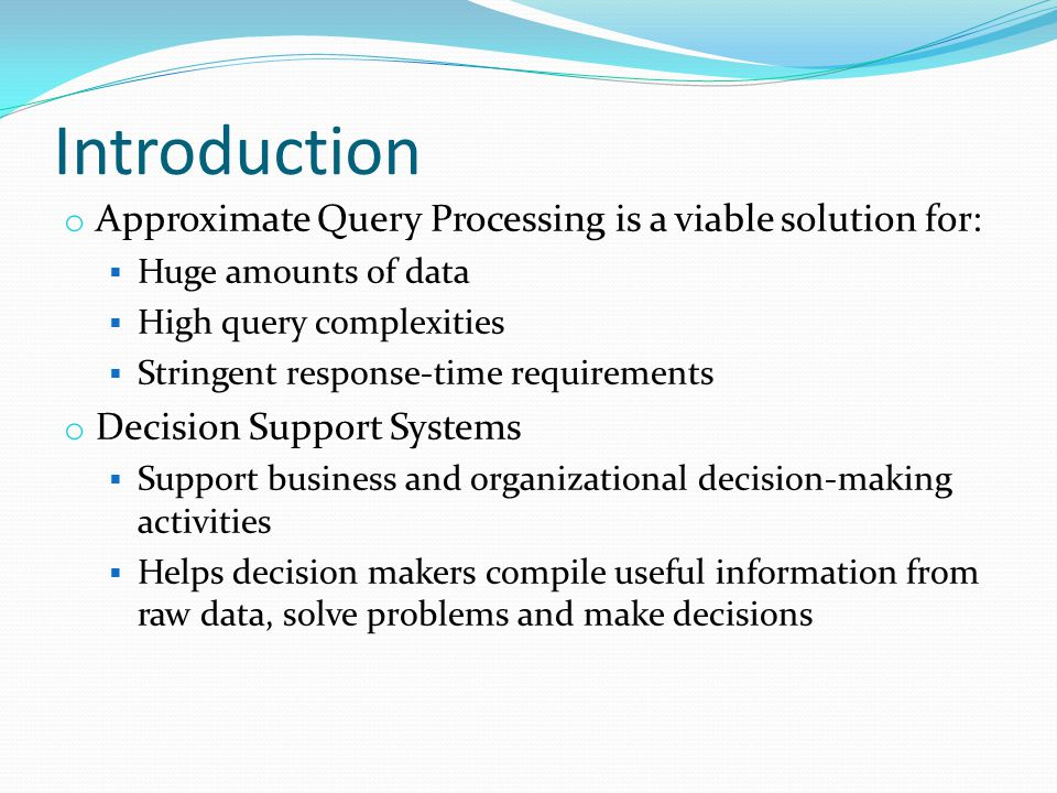 Introduction o Approximate Query Processing is a viable solution for:  Huge amounts of data  High query complexities  Stringent response-time requirements o Decision Support Systems  Support business and organizational decision-making activities  Helps decision makers compile useful information from raw data, solve problems and make decisions