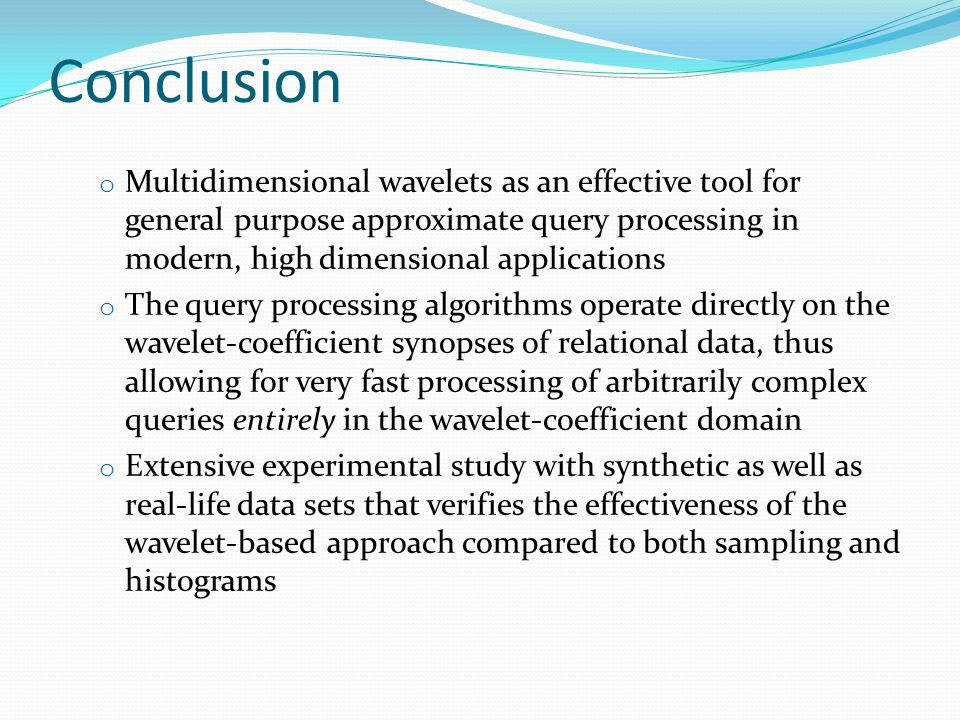 Conclusion o Multidimensional wavelets as an effective tool for general purpose approximate query processing in modern, high dimensional applications