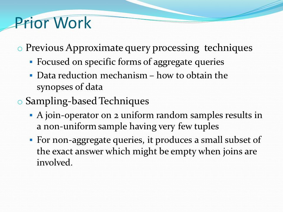 Prior Work o Previous Approximate query processing techniques  Focused on specific forms of aggregate queries  Data reduction mechanism – how to obtain the synopses of data o Sampling-based Techniques  A join-operator on 2 uniform random samples results in a non-uniform sample having very few tuples  For non-aggregate queries, it produces a small subset of the exact answer which might be empty when joins are involved.