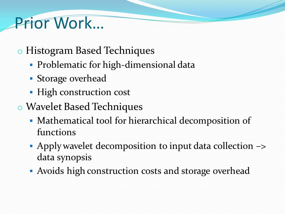 Prior Work… o Histogram Based Techniques  Problematic for high-dimensional data  Storage overhead  High construction cost o Wavelet Based Techniques  Mathematical tool for hierarchical decomposition of functions  Apply wavelet decomposition to input data collection –> data synopsis  Avoids high construction costs and storage overhead