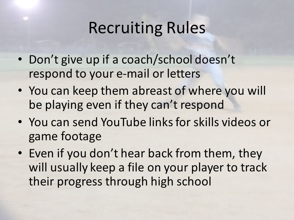 Recruiting Rules Don't give up if a coach/school doesn't respond to your e-mail or letters You can keep them abreast of where you will be playing even if they can't respond You can send YouTube links for skills videos or game footage Even if you don't hear back from them, they will usually keep a file on your player to track their progress through high school