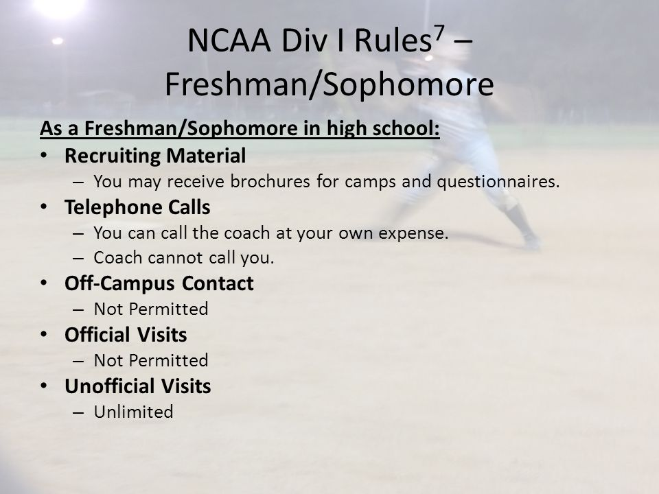 NCAA Div I Rules 7 – Freshman/Sophomore As a Freshman/Sophomore in high school: Recruiting Material – You may receive brochures for camps and questionnaires.