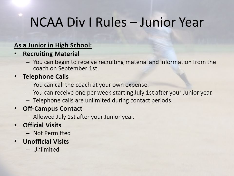 NCAA Div I Rules – Junior Year As a Junior in High School: Recruiting Material – You can begin to receive recruiting material and information from the coach on September 1st.