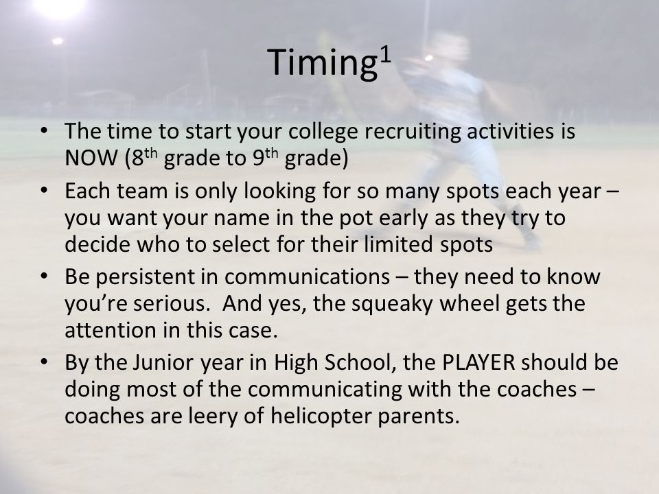 Timing 1 The time to start your college recruiting activities is NOW (8 th grade to 9 th grade) Each team is only looking for so many spots each year – you want your name in the pot early as they try to decide who to select for their limited spots Be persistent in communications – they need to know you're serious.