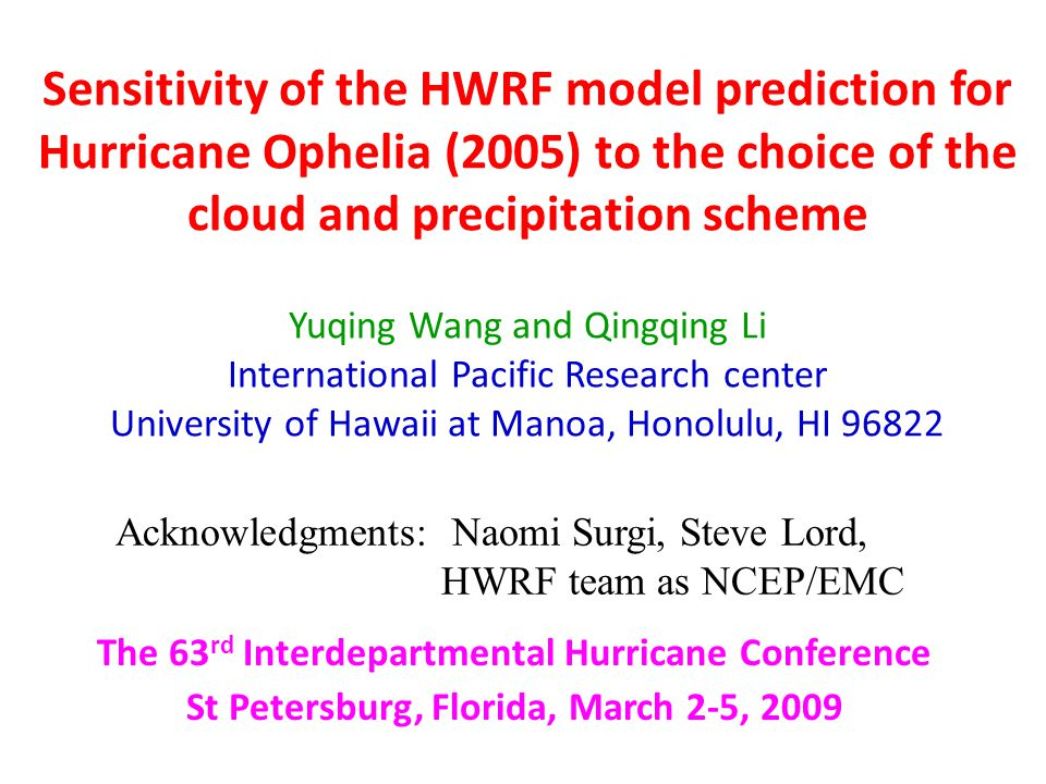 Sensitivity of the HWRF model prediction for Hurricane Ophelia (2005) to the choice of the cloud and precipitation scheme Yuqing Wang and Qingqing Li International Pacific Research center University of Hawaii at Manoa, Honolulu, HI 96822 The 63 rd Interdepartmental Hurricane Conference St Petersburg, Florida, March 2-5, 2009 Acknowledgments: Naomi Surgi, Steve Lord, HWRF team as NCEP/EMC