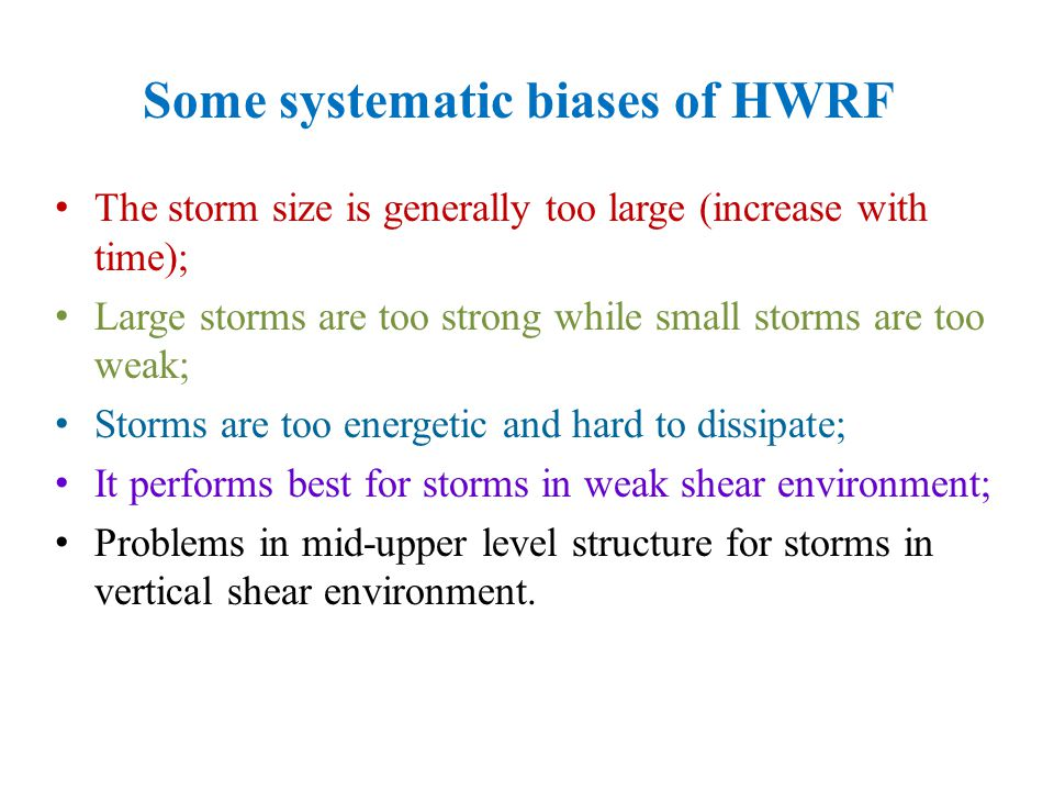 The storm size is generally too large (increase with time); Large storms are too strong while small storms are too weak; Storms are too energetic and hard to dissipate; It performs best for storms in weak shear environment; Problems in mid-upper level structure for storms in vertical shear environment.