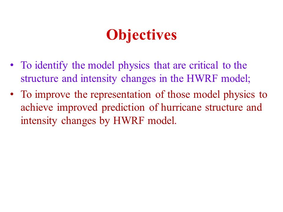 Objectives To identify the model physics that are critical to the structure and intensity changes in the HWRF model; To improve the representation of those model physics to achieve improved prediction of hurricane structure and intensity changes by HWRF model.