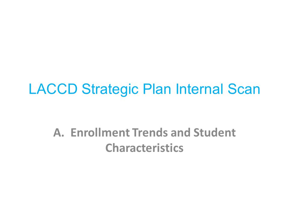 LACCD Strategic Plan Internal Scan A. Enrollment Trends and Student Characteristics
