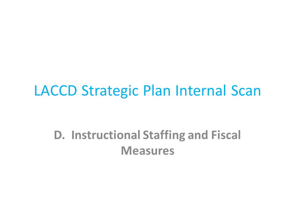 LACCD Strategic Plan Internal Scan D. Instructional Staffing and Fiscal Measures
